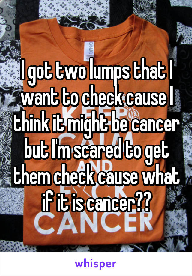 I got two lumps that I want to check cause I think it might be cancer but I'm scared to get them check cause what if it is cancer??