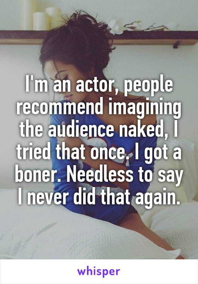 I'm an actor, people recommend imagining the audience naked, I tried that once. I got a boner. Needless to say I never did that again.