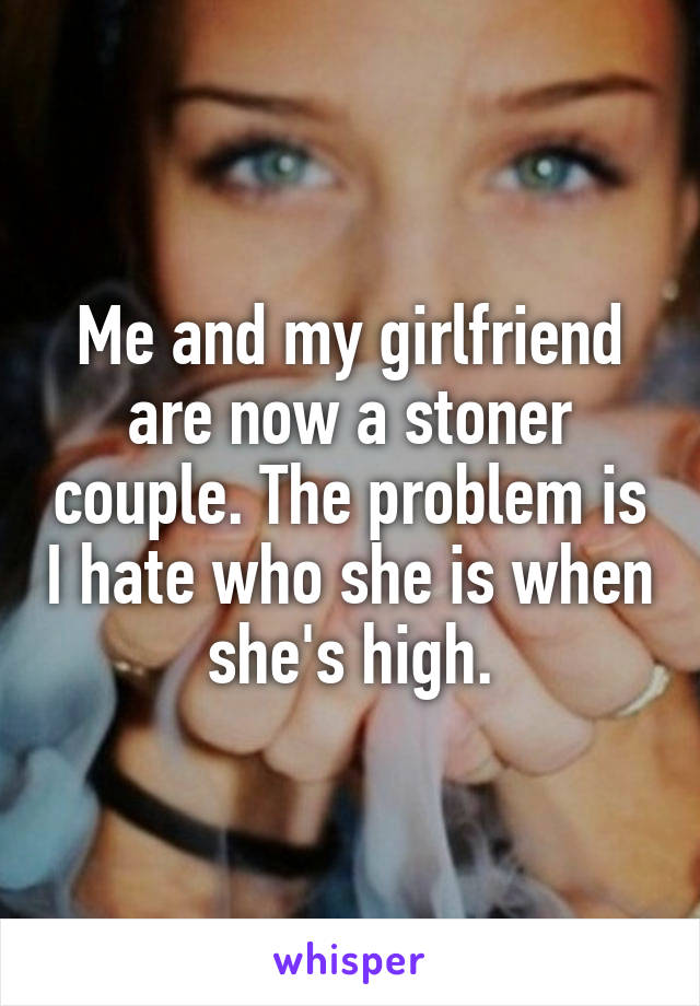 Me and my girlfriend are now a stoner couple. The problem is I hate who she is when she's high.