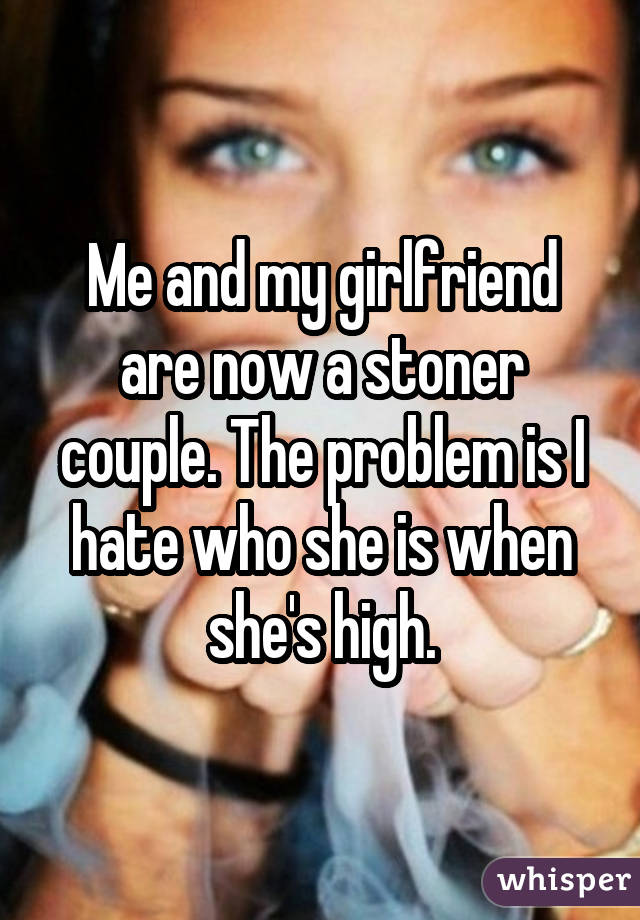 Me and my girlfriend are now a stoner couple. The problem is I hate who she is when she