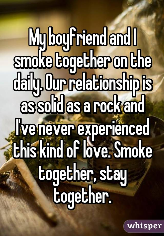 My boyfriend and I smoke together on the daily. Our relationship is as solid as a rock and I