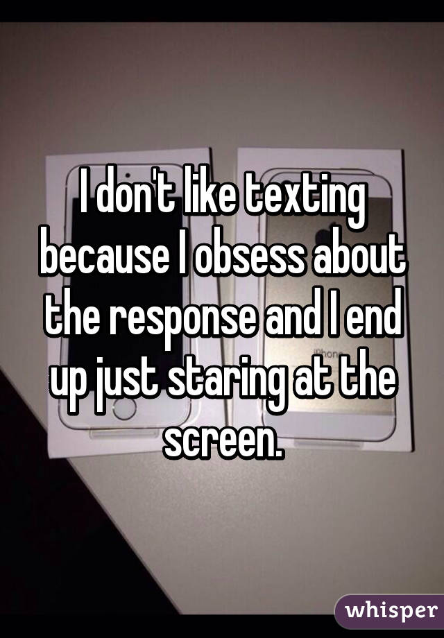 I don't like texting because I obsess about the response and I end up just staring at the screen.