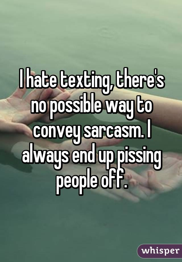 I hate texting, there's no possible way to convey sarcasm. I always end up pissing people off.