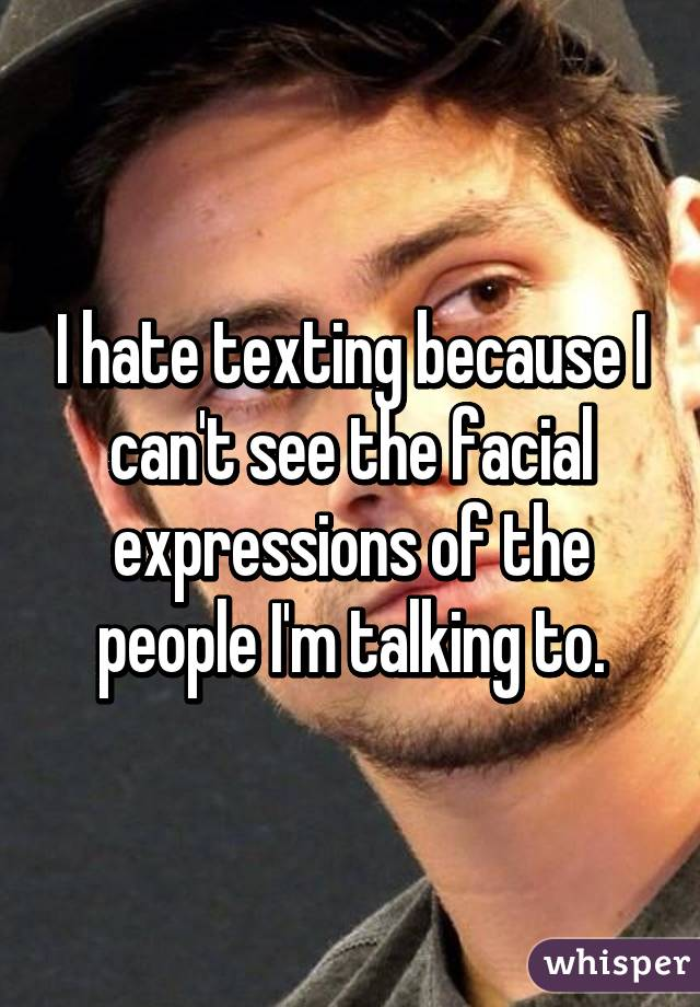 I hate texting because I can't see the facial expressions of the people I'm talking to.