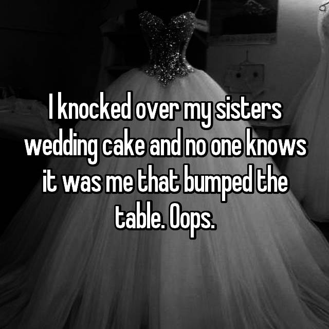 I knocked over my sisters wedding cake and no one knows it was me that bumped the table. Oops.