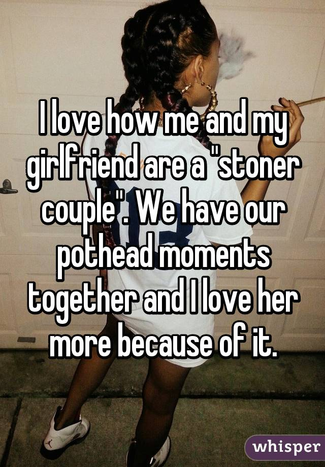 """I love how me and my girlfriend are a """"stoner couple"""". We have our pothead moments together and I love her more because of it."""