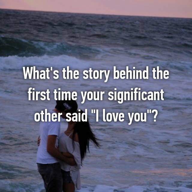 "What's the story behind the first time your significant other said ""I love you""?"