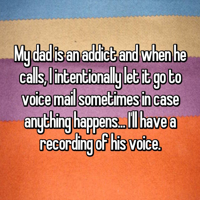 My dad is an addict and when he calls, I intentionally let it go to voice mail sometimes in case anything happens... I'll have a recording of his voice.