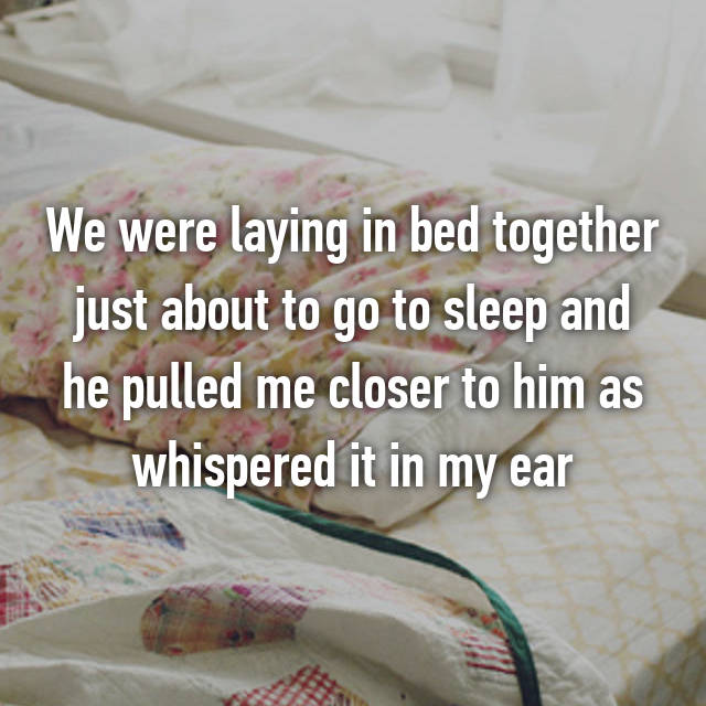 We were laying in bed together just about to go to sleep and he pulled me closer to him as whispered it in my ear