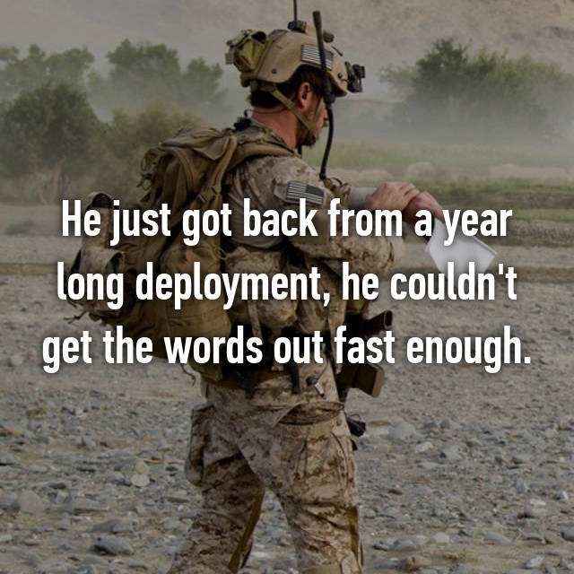 He just got back from a year long deployment, he couldn't get the words out fast enough.