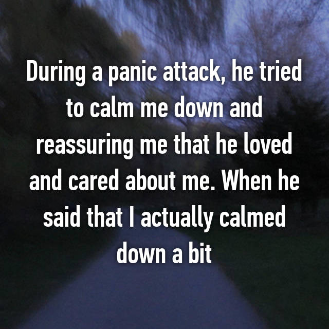 During a panic attack, he tried to calm me down and reassuring me that he loved and cared about me. When he said that I actually calmed down a bit