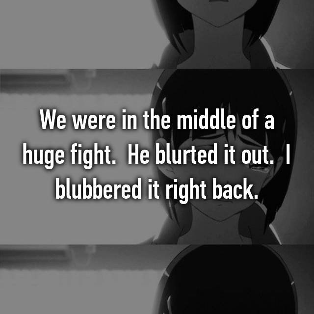 We were in the middle of a huge fight.  He blurted it out.  I blubbered it right back.