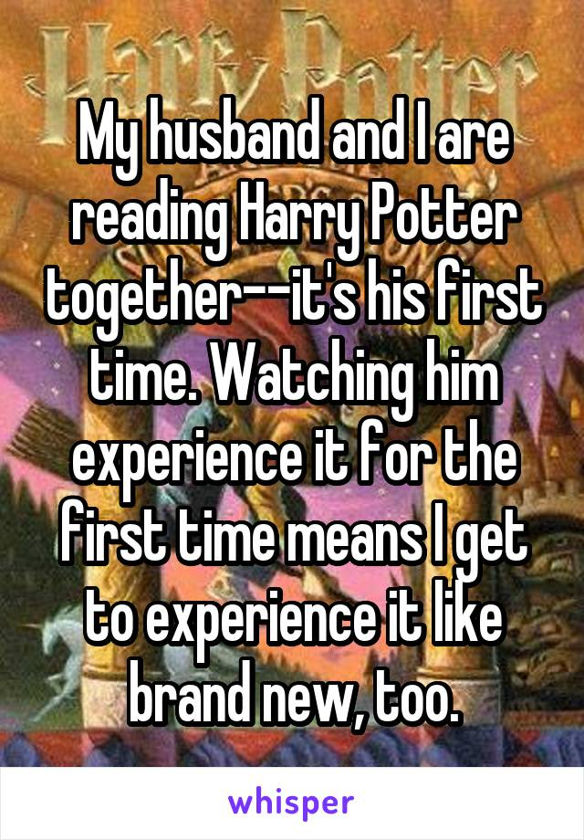 My husband and I are reading Harry Potter together--it's his first time. Watching him experience it for the first time means I get to experience it like brand new, too.