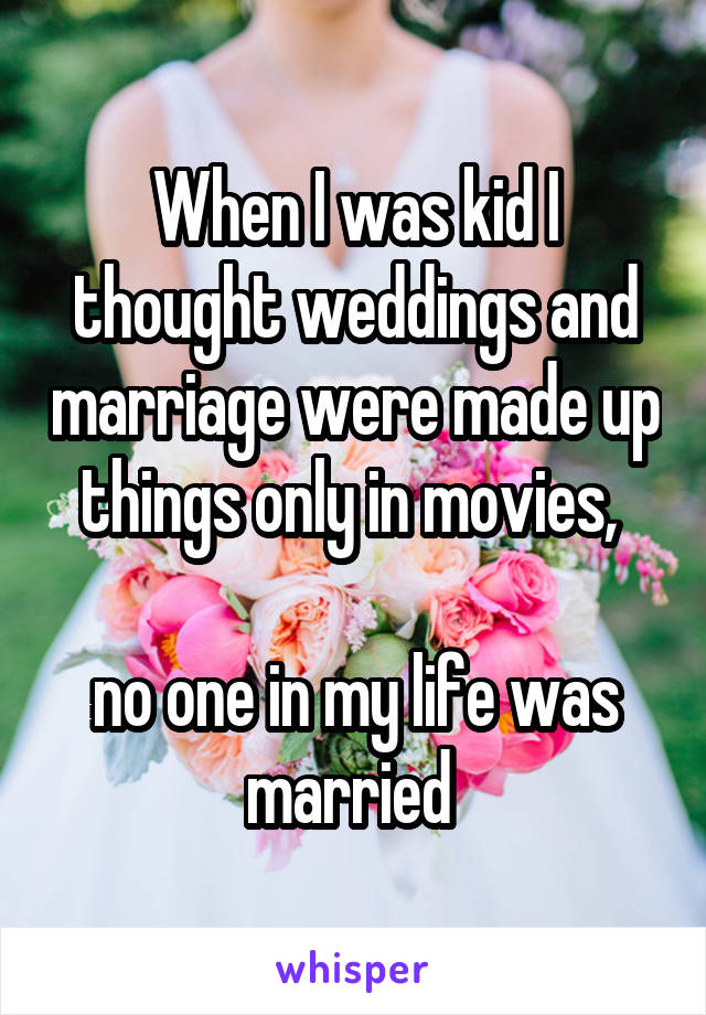 When I was kid I thought weddings and marriage were made up things only in movies,   no one in my life was married