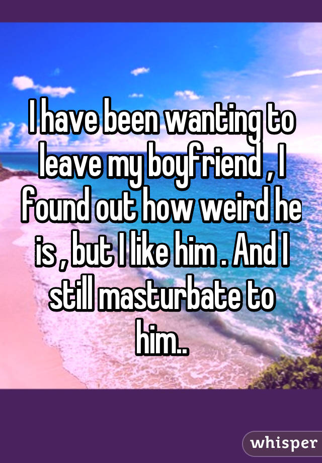 I have been wanting to leave my boyfriend , I found out how weird he is , but I like him . And I still masturbate to him..