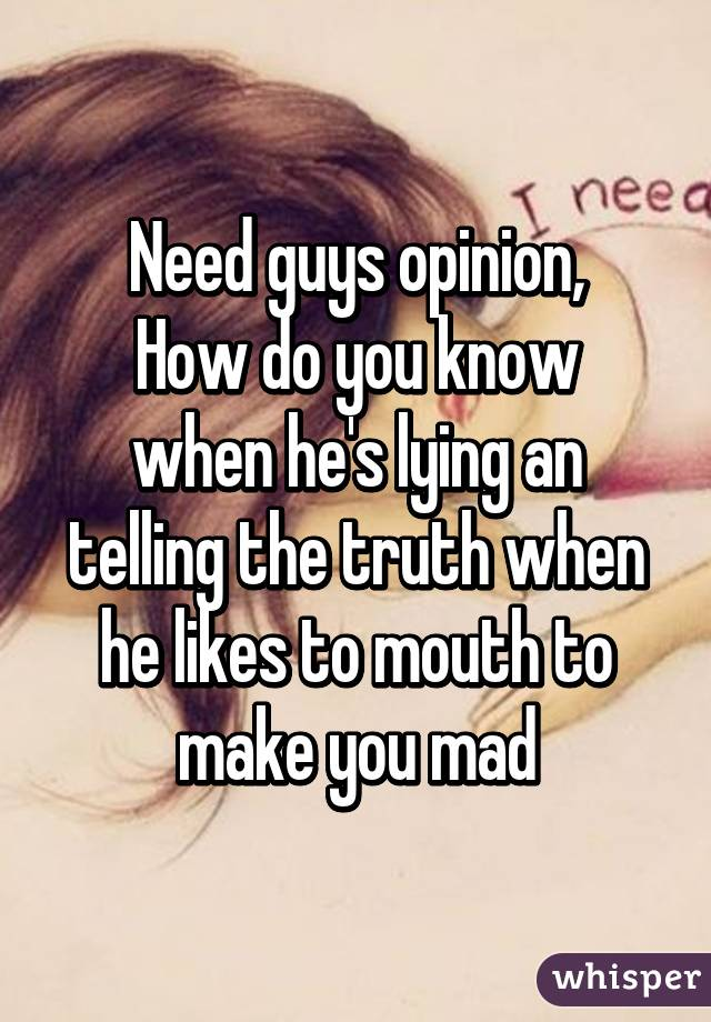 Need guys opinion, How do you know when he's lying an telling the truth when he likes to mouth to make you mad