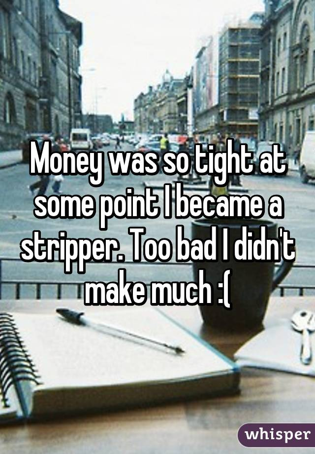 Money was so tight at some point I became a stripper. Too bad I didn't make much :(