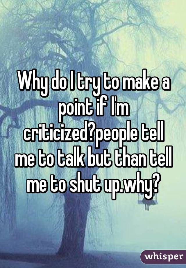 Why do I try to make a point if I'm criticized?people tell me to talk but than tell me to shut up.why?