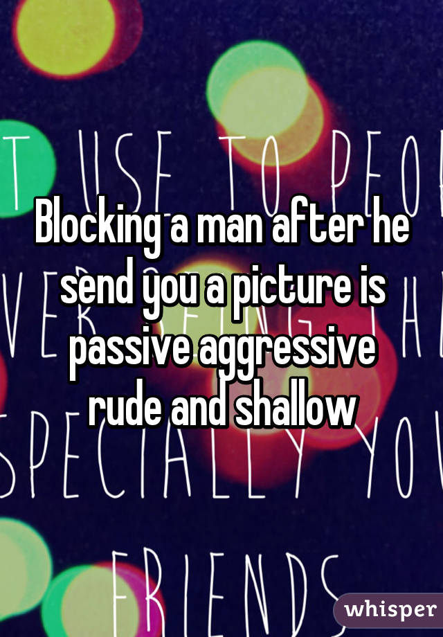 Blocking a man after he send you a picture is passive aggressive rude and shallow