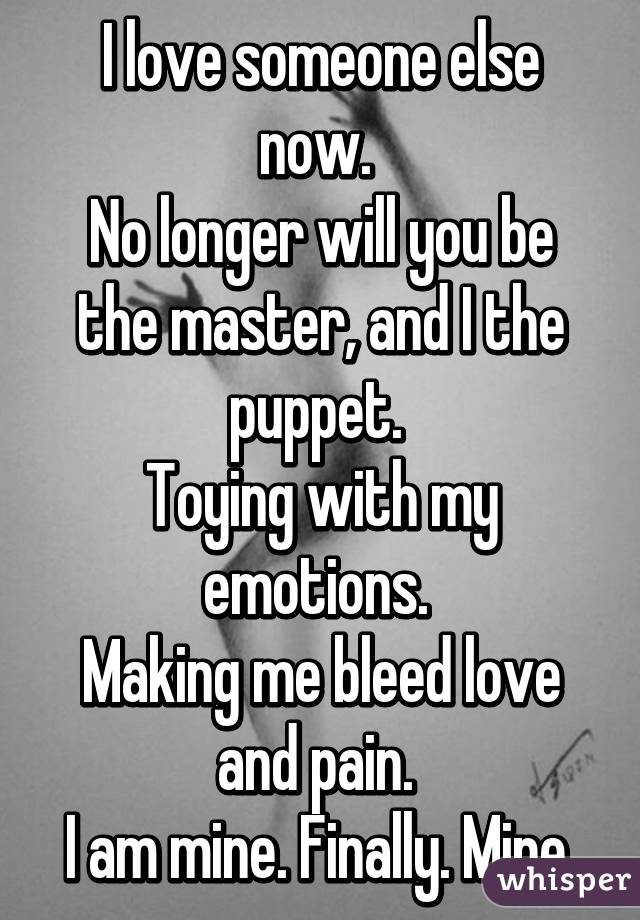 I love someone else now.  No longer will you be the master, and I the puppet.  Toying with my emotions.  Making me bleed love and pain.  I am mine. Finally. Mine.