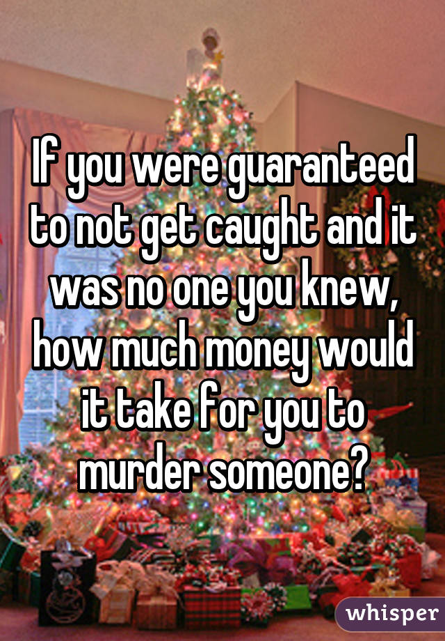 If you were guaranteed to not get caught and it was no one you knew, how much money would it take for you to murder someone?