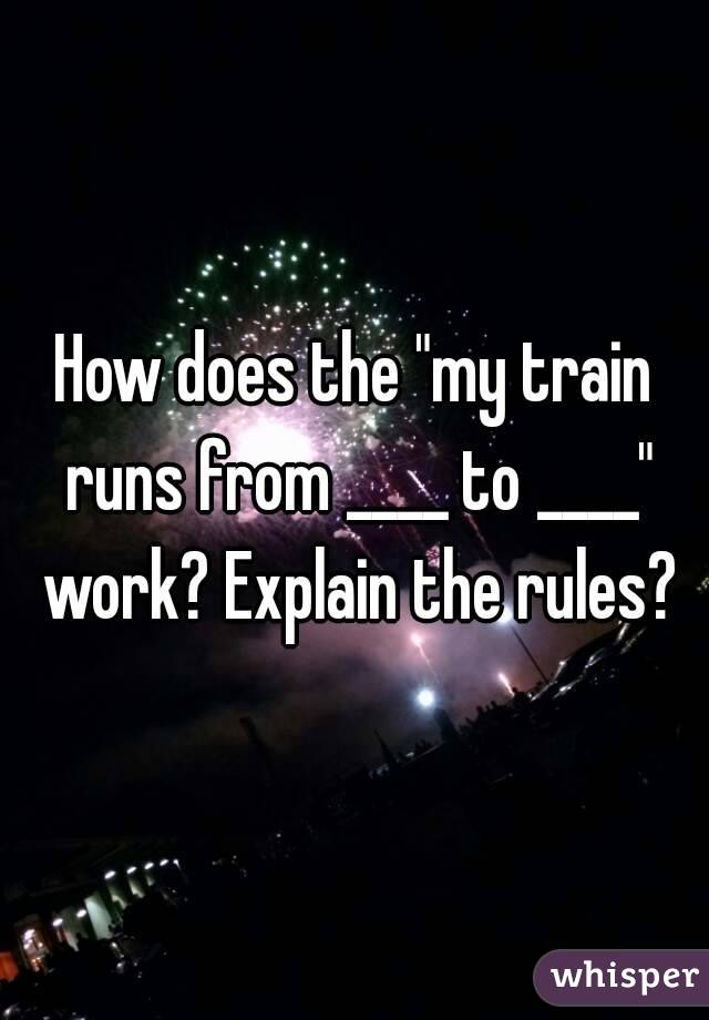 """How does the """"my train runs from ____ to ____"""" work? Explain the rules?"""