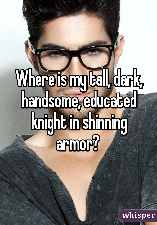 Where is my tall, dark, handsome, educated knight in shinning armor?