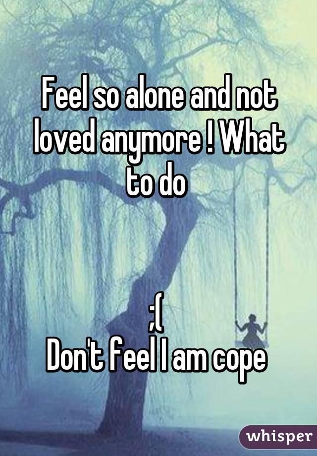 Feel so alone and not loved anymore ! What to do    ;(  Don't feel I am cope