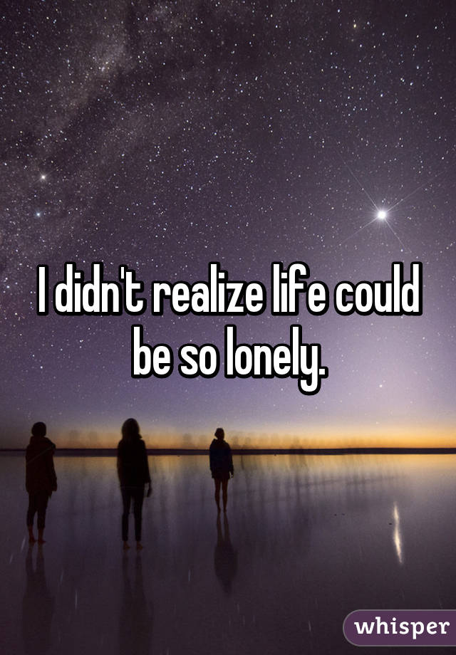 I didn't realize life could be so lonely.