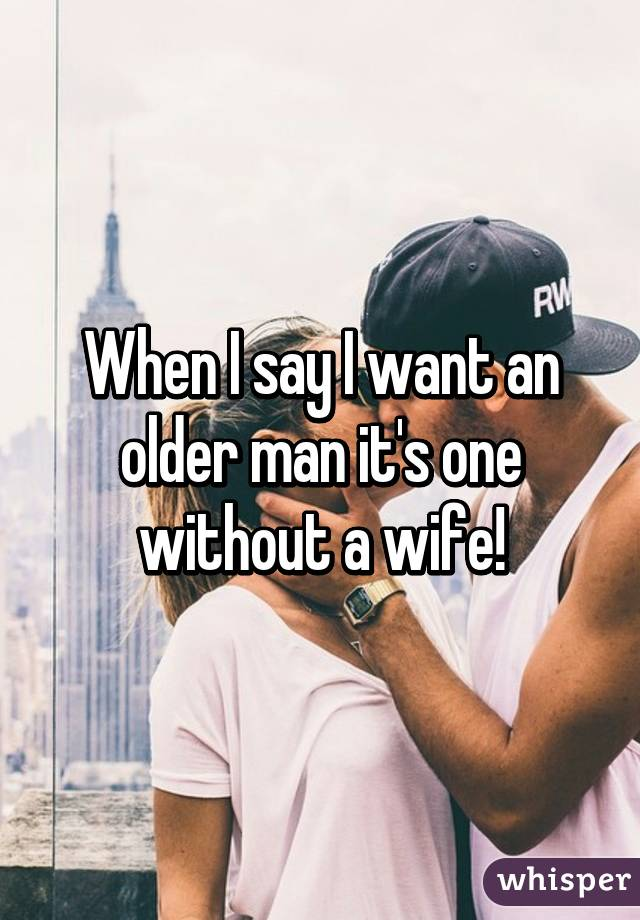 When I say I want an older man it's one without a wife!