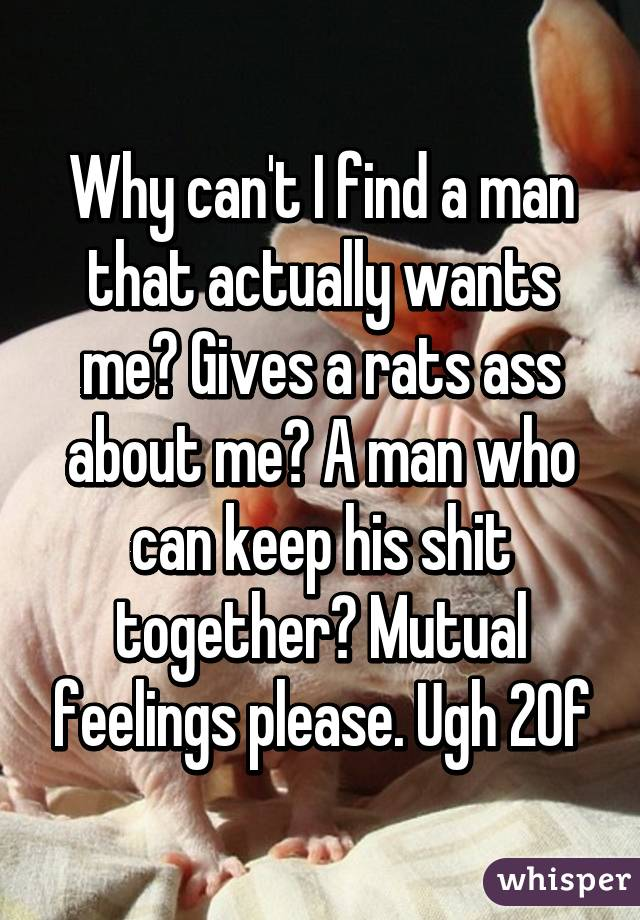 Why can't I find a man that actually wants me? Gives a rats ass about me? A man who can keep his shit together? Mutual feelings please. Ugh 20f