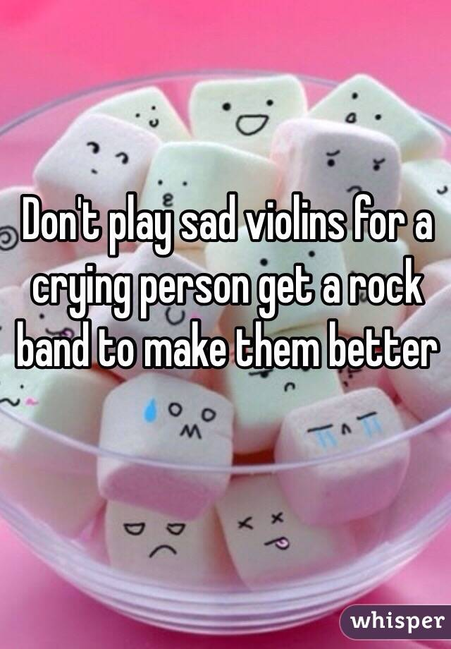 Don't play sad violins for a crying person get a rock band to make them better