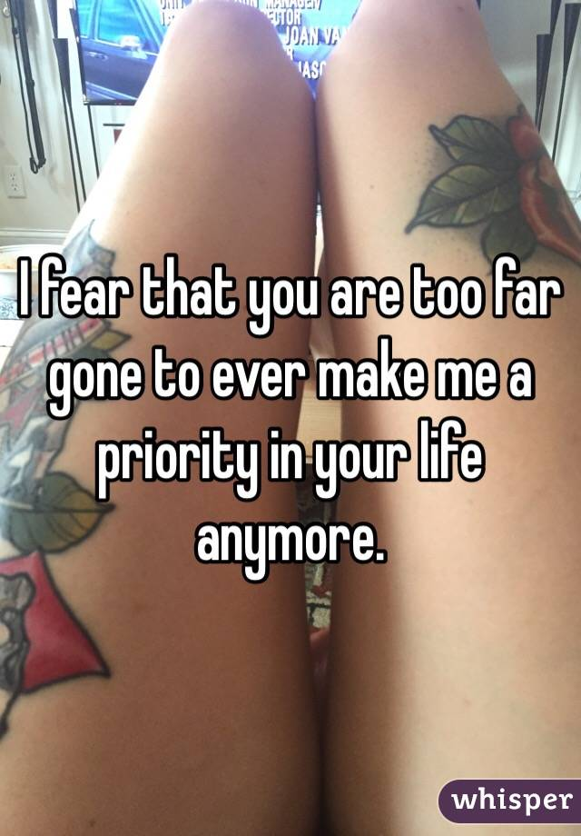 I fear that you are too far gone to ever make me a priority in your life anymore.
