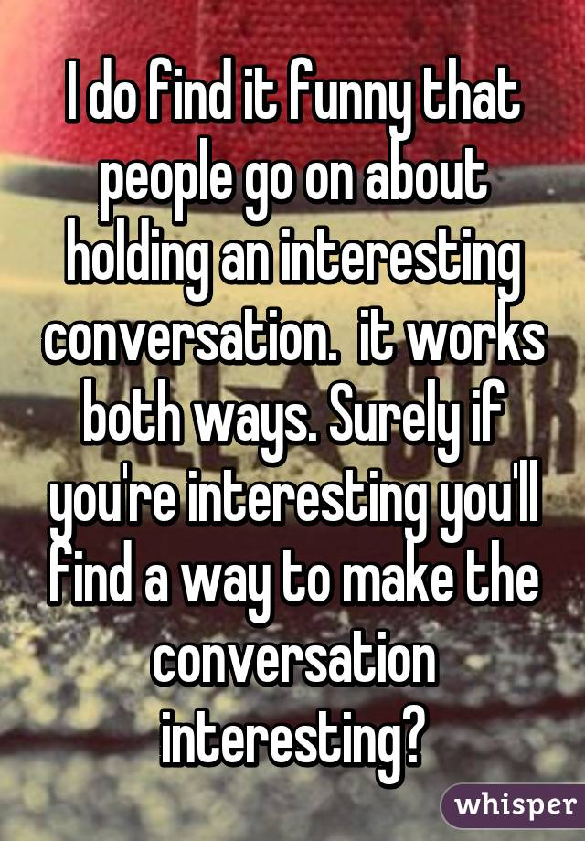 I do find it funny that people go on about holding an interesting conversation.  it works both ways. Surely if you're interesting you'll find a way to make the conversation interesting?