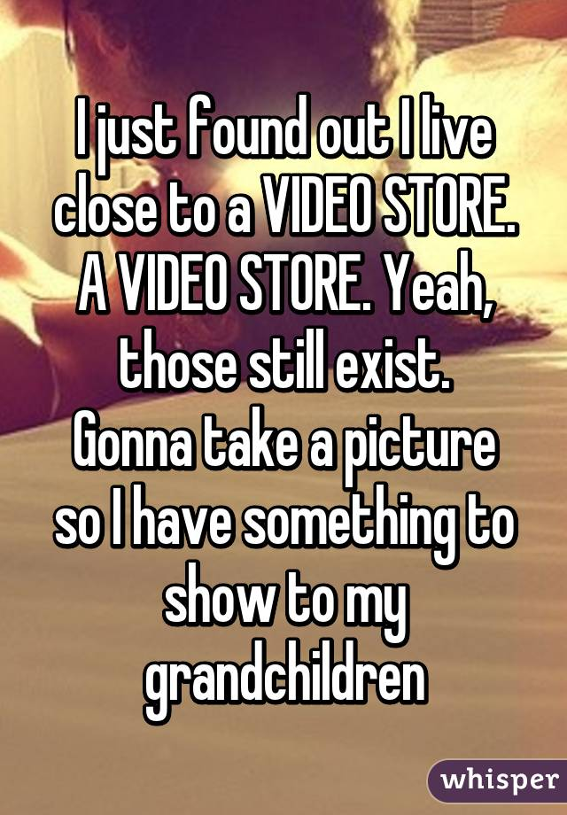 I just found out I live close to a VIDEO STORE. A VIDEO STORE. Yeah, those still exist. Gonna take a picture so I have something to show to my grandchildren