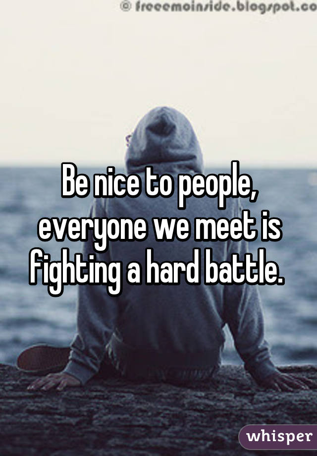 Be nice to people, everyone we meet is fighting a hard battle.