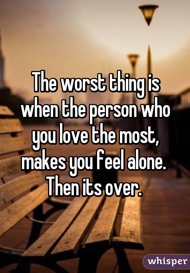 The worst thing is when the person who you love the most, makes you feel alone.  Then its over.