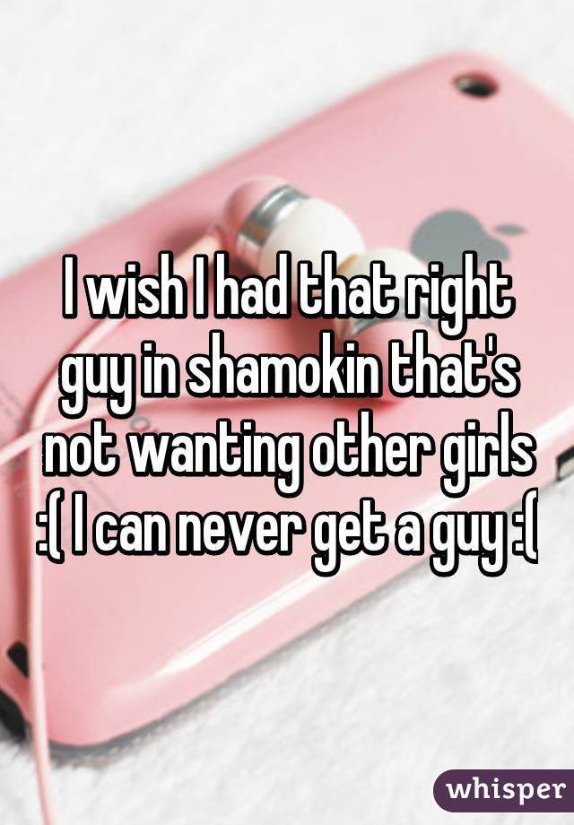 I wish I had that right guy in shamokin that's not wanting other girls :( I can never get a guy :(