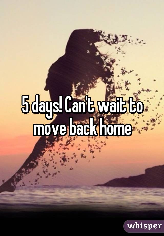 5 days! Can't wait to move back home