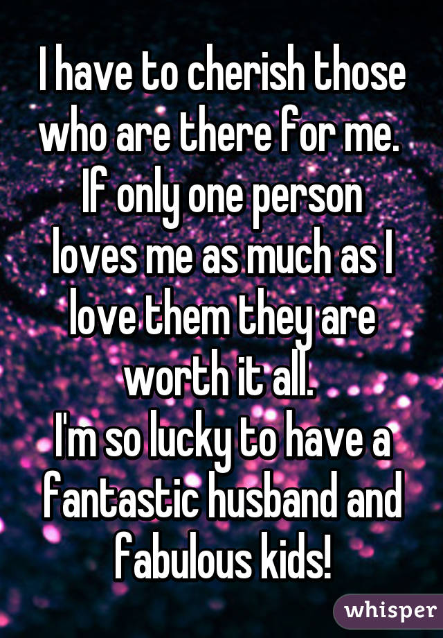 I have to cherish those who are there for me.  If only one person loves me as much as I love them they are worth it all.  I'm so lucky to have a fantastic husband and fabulous kids!