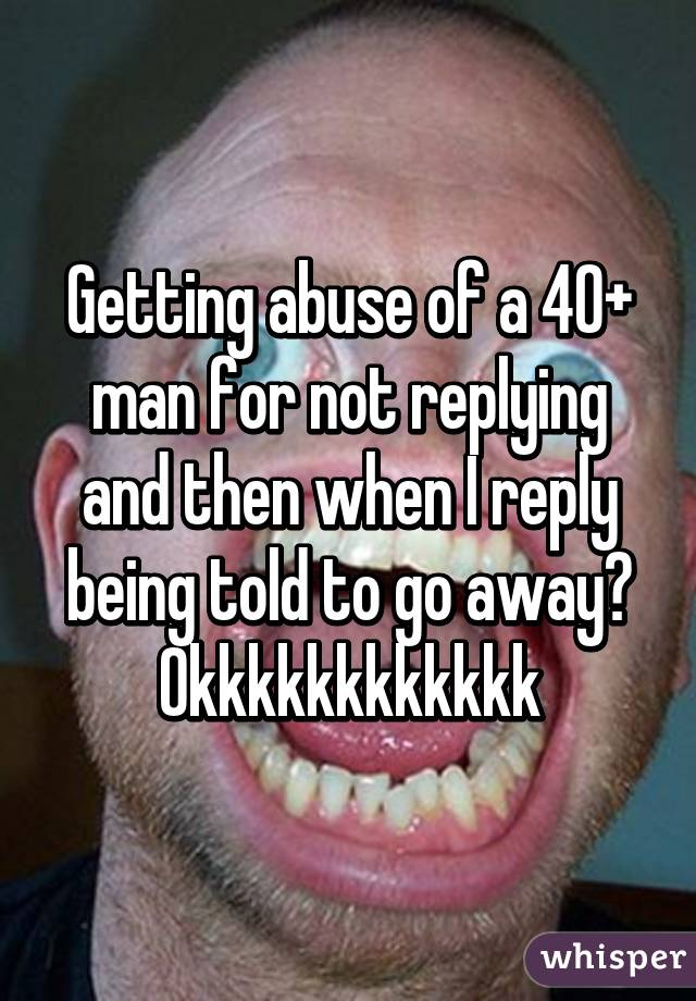 Getting abuse of a 40+ man for not replying and then when I reply being told to go away? Okkkkkkkkkkkk