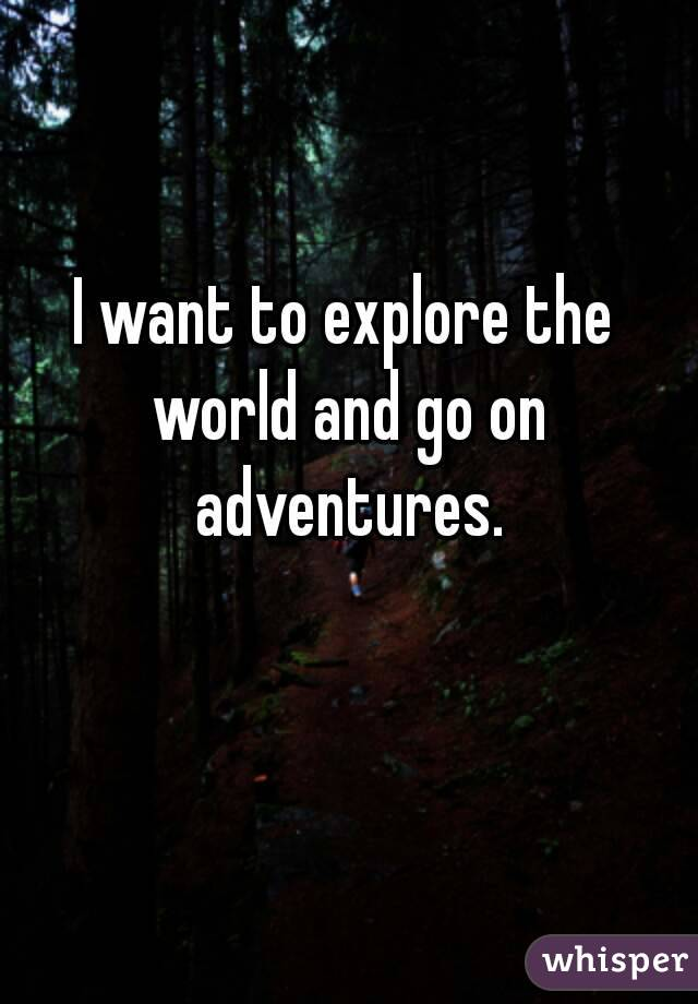 I want to explore the world and go on adventures.