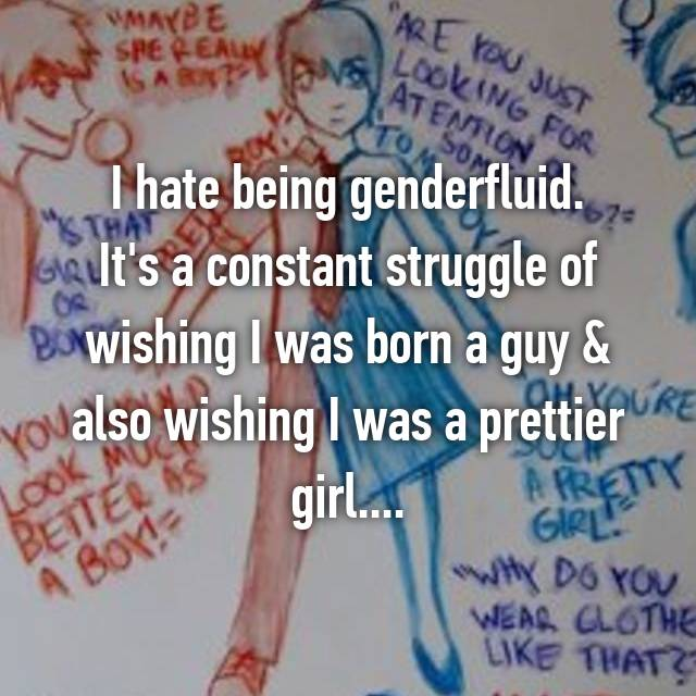 I hate being genderfluid. It's a constant struggle of wishing I was born a guy & also wishing I was a prettier girl....