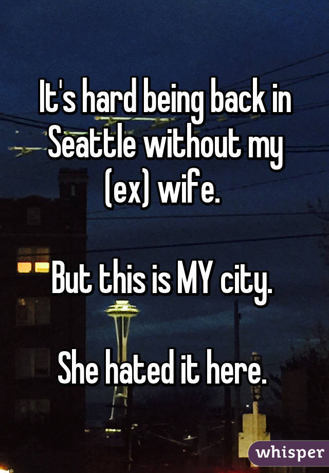 It's hard being back in Seattle without my (ex) wife.   But this is MY city.   She hated it here.