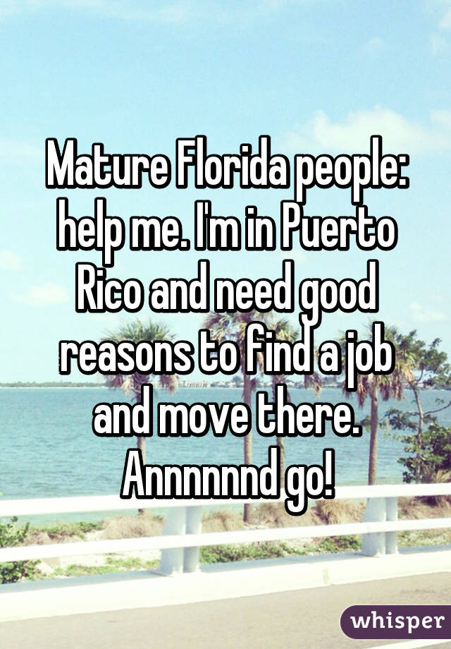 Mature Florida people: help me. I'm in Puerto Rico and need good reasons to find a job and move there. Annnnnnd go!