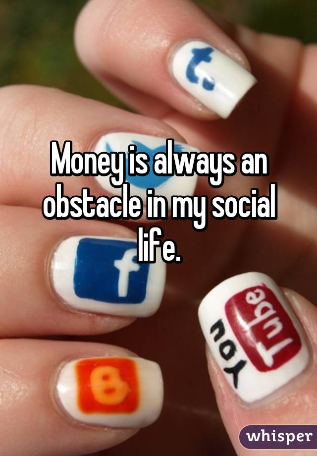 Money is always an obstacle in my social life.