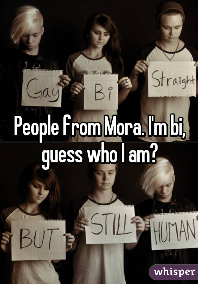 People from Mora. I'm bi, guess who I am?
