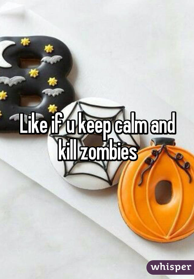 Like if u keep calm and kill zombies