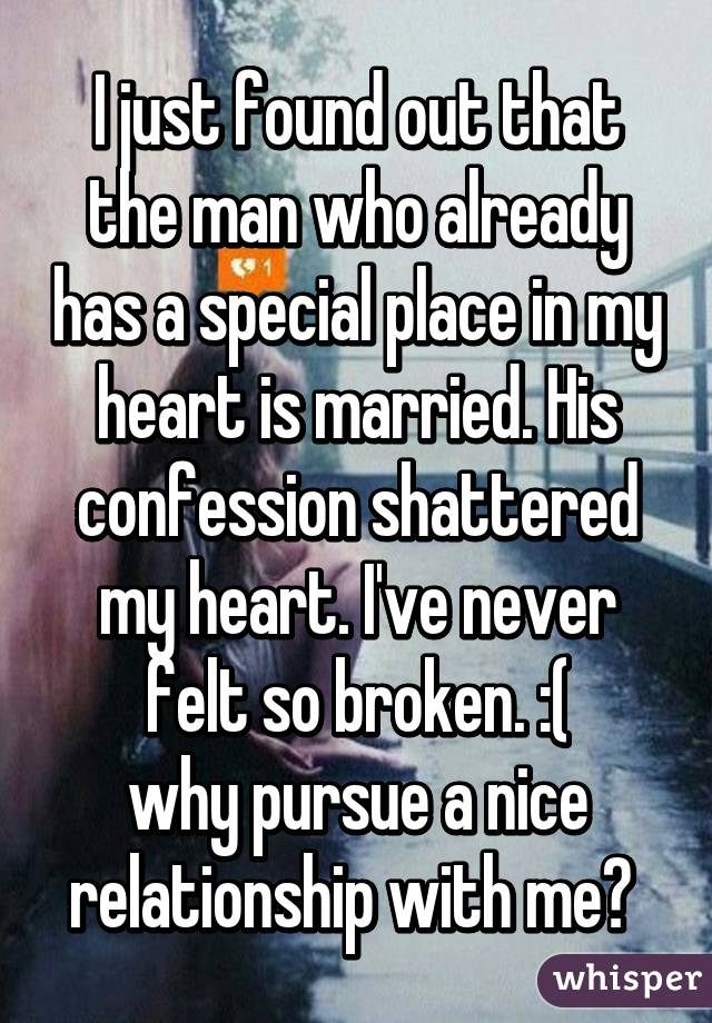 I just found out that the man who already has a special place in my heart is married. His confession shattered my heart. I've never felt so broken. :( why pursue a nice relationship with me?