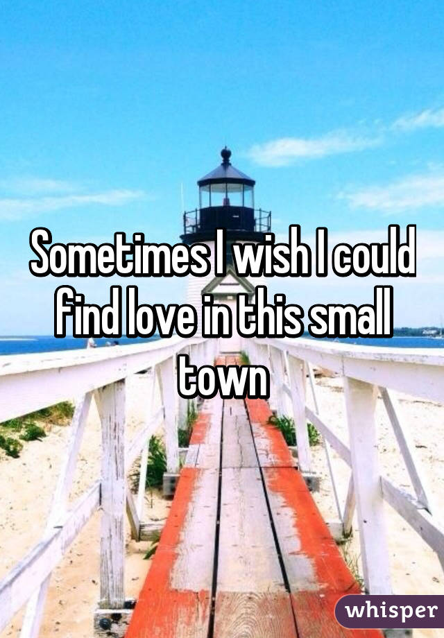 Sometimes I wish I could find love in this small town